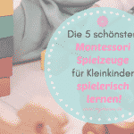Die 5 schönsten Montessori Spielzeuge für Kleinkinder – spielerisch lernen!