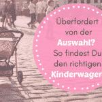 Überfordert von der Auswahl? So findest Du den richtigen Kinderwagen!