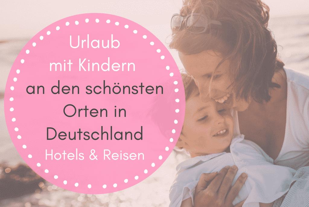 Urlaub mit Kindern in Deutschland - Familienfreundliche Hotels & Reisen an den schönsten Orten