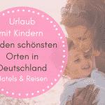 Urlaub mit Kindern in Deutschland – Familienfreundliche Hotels & Reisen an den schönsten Orten