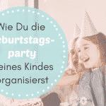 Wie Du die Geburtstagsparty Deines Kindes organisierst