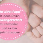 """""""Du wirst Papa"""" – 12 unschlagbare Ideen Deine Schwangerschaft zu verkünden und es ihm noch heute zu sagen!"""